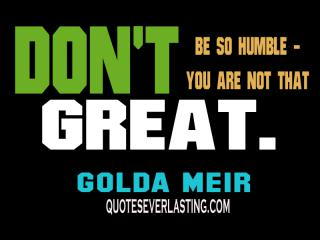 """Don't be so humble - you are not that great."" - Golda Meir by Flickr user QuotesEverlasting"